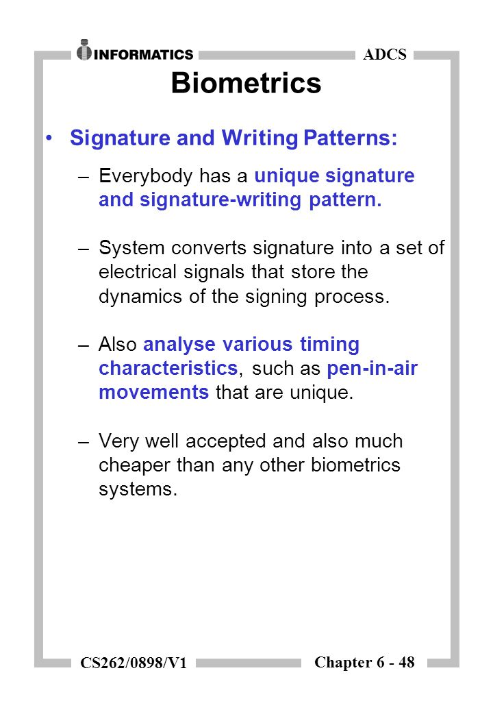 Chapter 6 - 48 ADCS CS262/0898/V1 Biometrics Signature and Writing Patterns: –Everybody has a unique signature and signature-writing pattern. –System