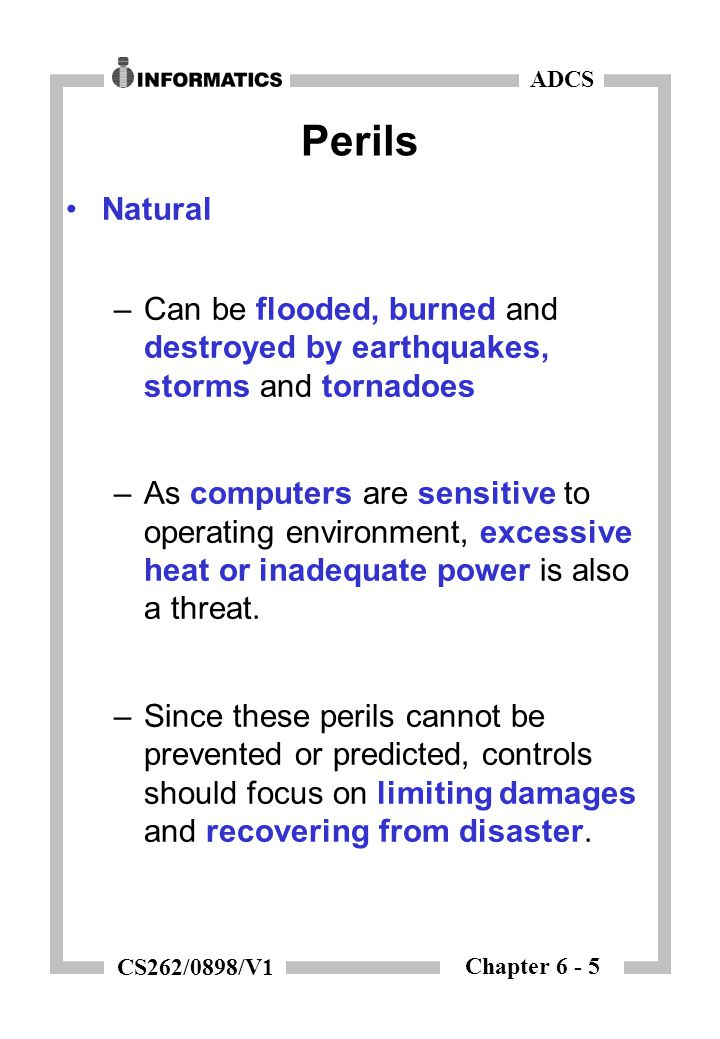 Chapter 6 - 5 ADCS CS262/0898/V1 Perils Natural –Can be flooded, burned and destroyed by earthquakes, storms and tornadoes –As computers are sensitive