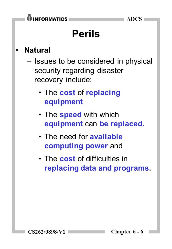 Chapter 6 - 6 ADCS CS262/0898/V1 Perils Natural –Issues to be considered in physical security regarding disaster recovery include: The cost of replacing equipment The speed with which equipment can be replaced.