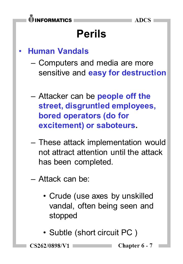 Chapter 6 - 7 ADCS CS262/0898/V1 Perils Human Vandals –Computers and media are more sensitive and easy for destruction –Attacker can be people off the