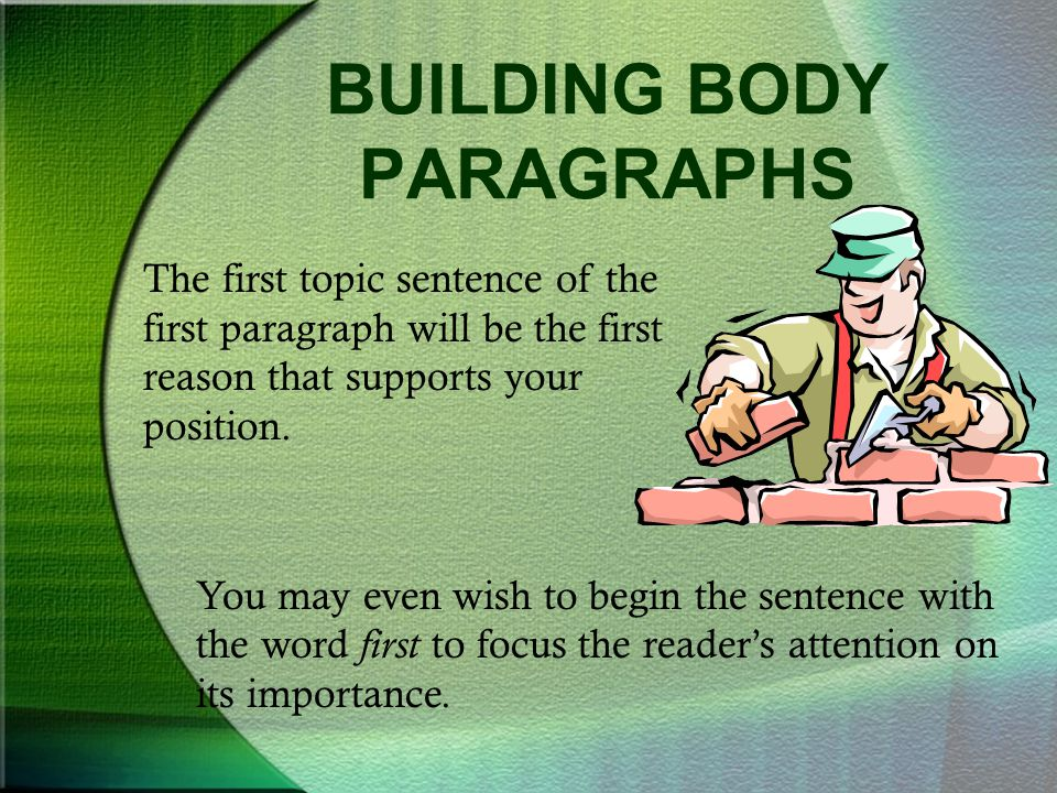 BUILDING BODY PARAGRAPHS The first topic sentence of the first paragraph will be the first reason that supports your position. You may even wish to be