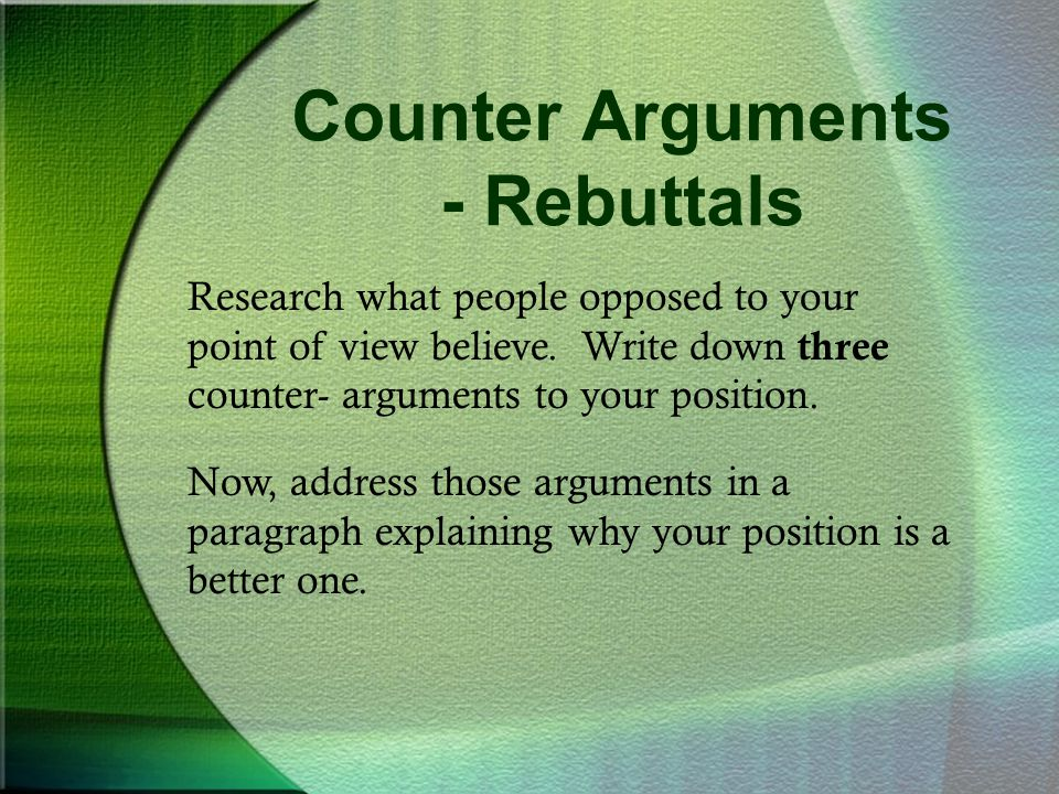 Counter Arguments - Rebuttals Now, address those arguments in a paragraph explaining why your position is a better one. Research what people opposed t