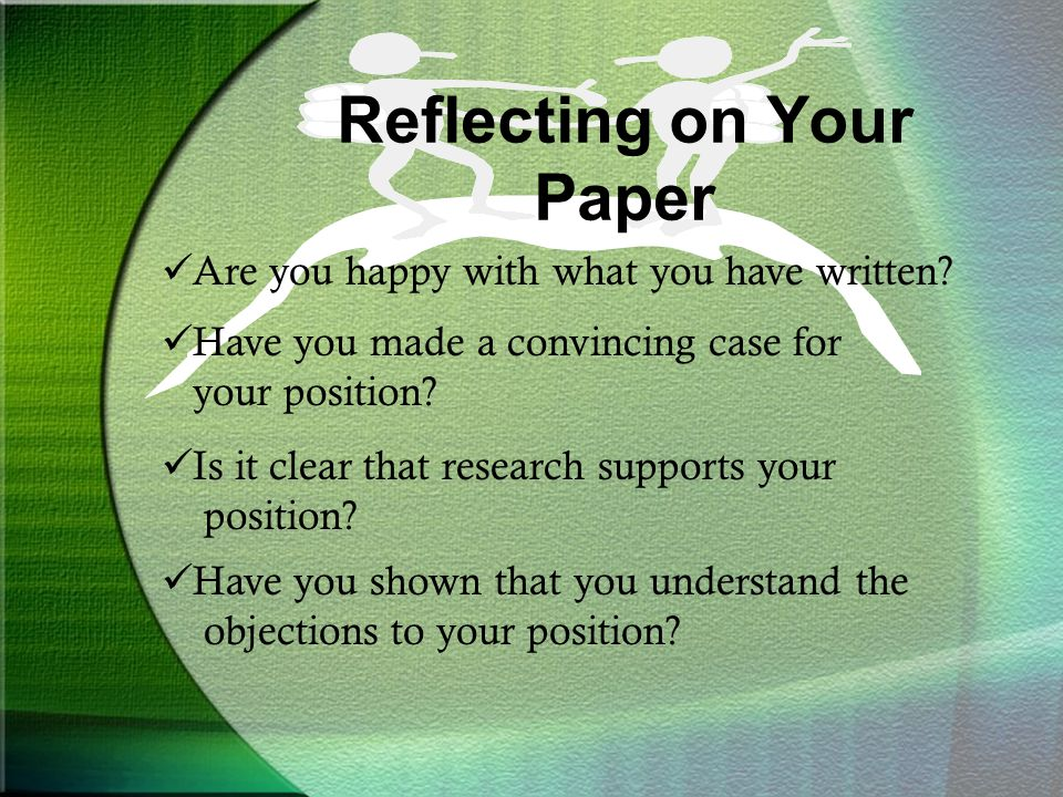 Reflecting on Your Paper Are you happy with what you have written? Have you made a convincing case for your position? Is it clear that research suppor