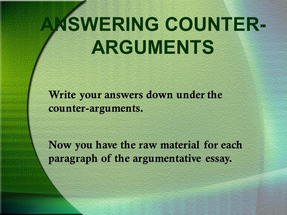 ANSWERING COUNTER- ARGUMENTS Write your answers down under the counter-arguments. Now you have the raw material for each paragraph of the argumentativ