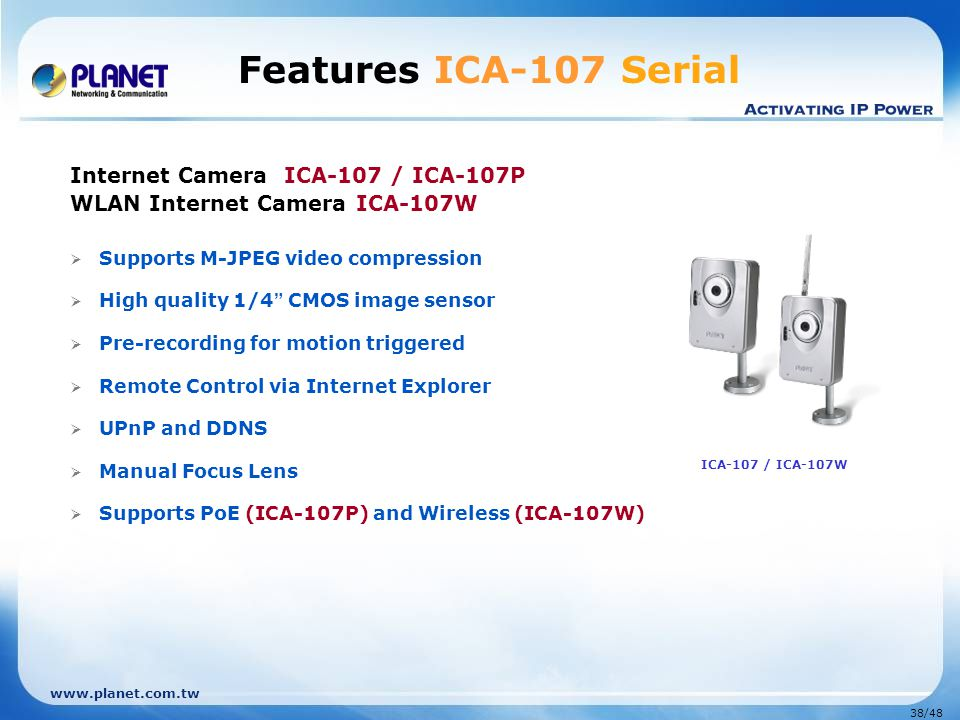 www.planet.com.tw 38/48 Features ICA-107 Serial Internet Camera ICA-107 / ICA-107P WLAN Internet Camera ICA-107W  Supports M-JPEG video compression 