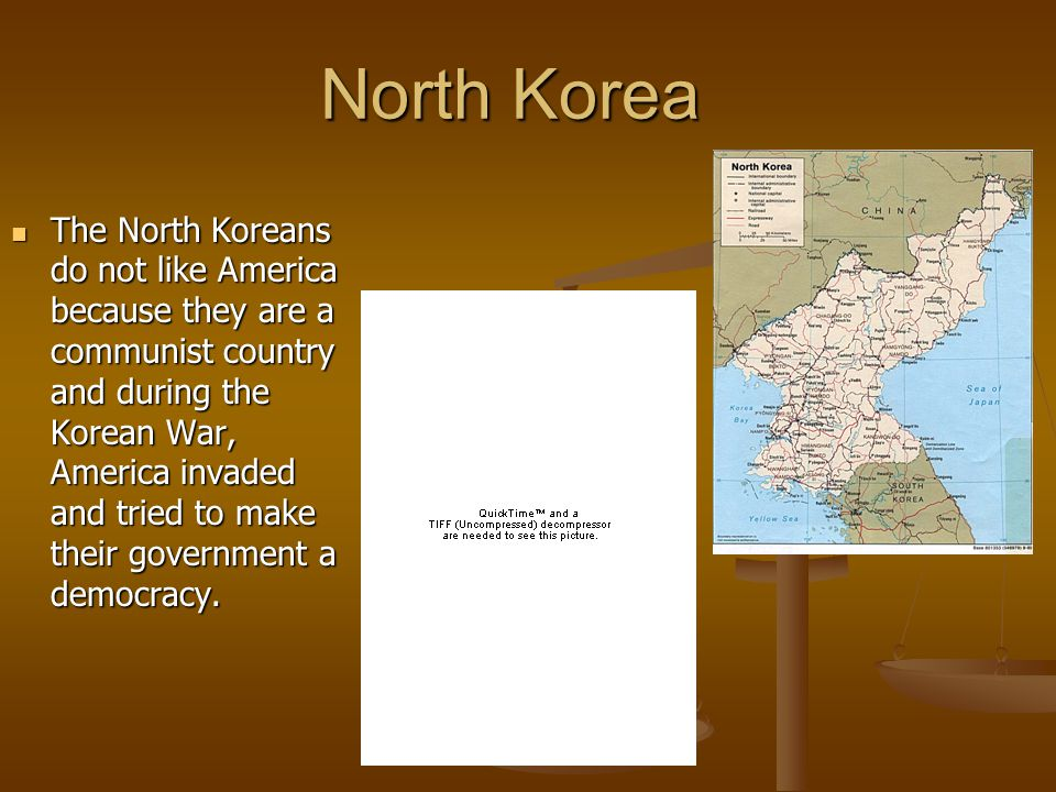 North Korea The North Koreans do not like America because they are a communist country and during the Korean War, America invaded and tried to make their government a democracy.