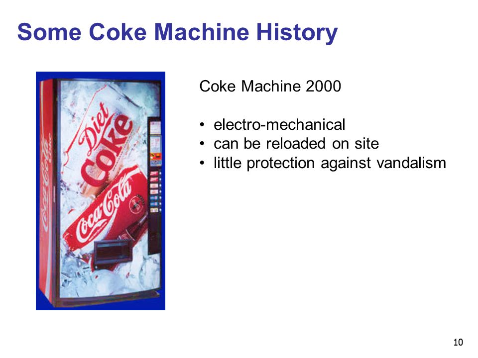 10 Some Coke Machine History Coke Machine 2000 electro-mechanical can be reloaded on site little protection against vandalism