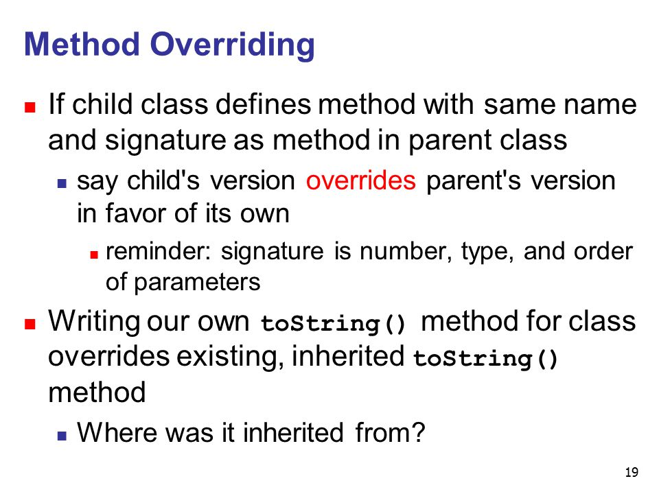19 Method Overriding n If child class defines method with same name and signature as method in parent class n say child s version overrides parent s version in favor of its own n reminder: signature is number, type, and order of parameters n Writing our own toString() method for class overrides existing, inherited toString() method n Where was it inherited from