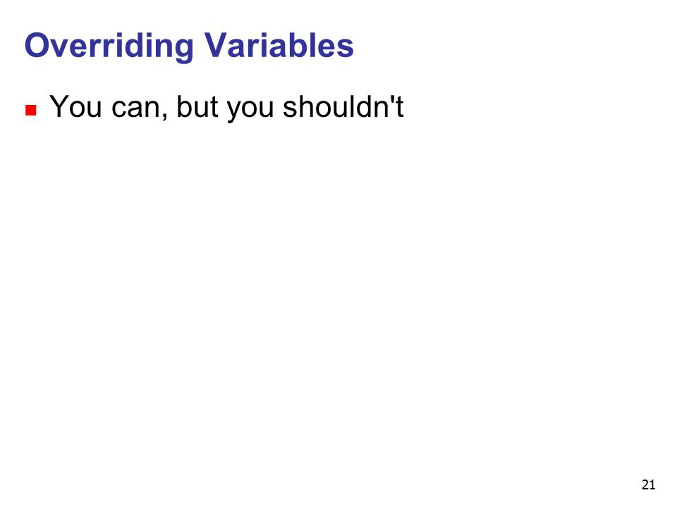 21 Overriding Variables n You can, but you shouldn t