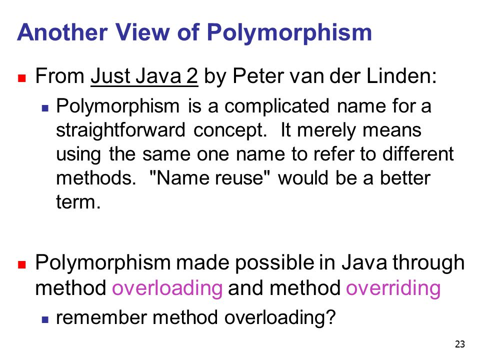 23 Another View of Polymorphism n From Just Java 2 by Peter van der Linden: n Polymorphism is a complicated name for a straightforward concept.