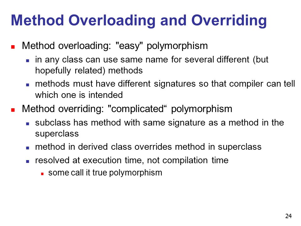 24 Method Overloading and Overriding n Method overloading: easy polymorphism n in any class can use same name for several different (but hopefully related) methods n methods must have different signatures so that compiler can tell which one is intended n Method overriding: complicated polymorphism n subclass has method with same signature as a method in the superclass n method in derived class overrides method in superclass n resolved at execution time, not compilation time n some call it true polymorphism