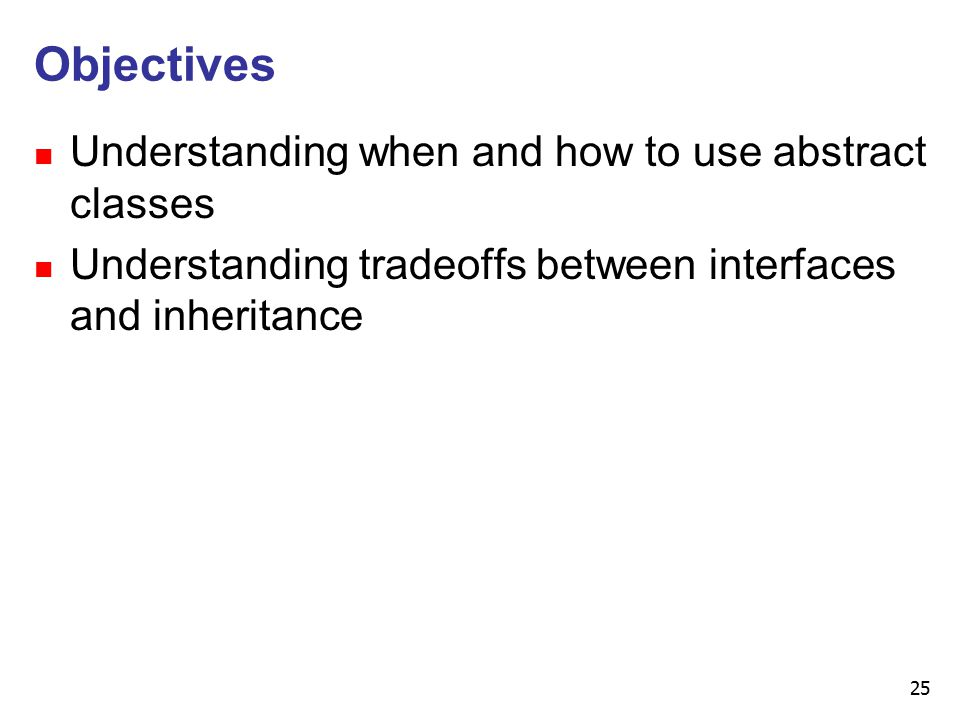 25 Objectives n Understanding when and how to use abstract classes n Understanding tradeoffs between interfaces and inheritance