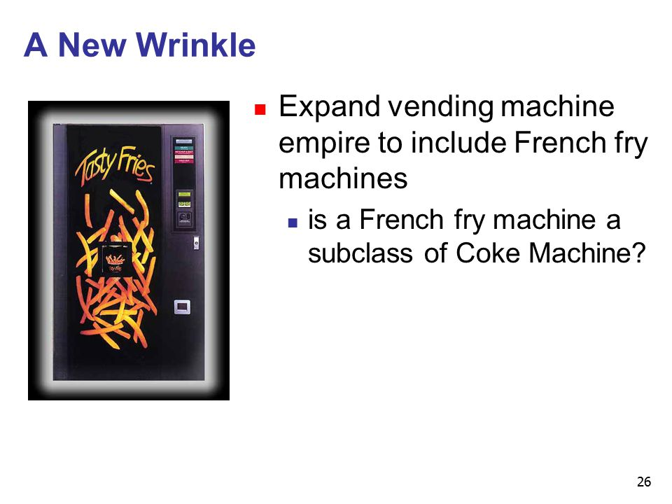 26 A New Wrinkle n Expand vending machine empire to include French fry machines n is a French fry machine a subclass of Coke Machine