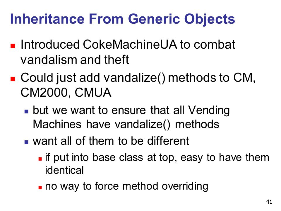 41 Inheritance From Generic Objects n Introduced CokeMachineUA to combat vandalism and theft n Could just add vandalize() methods to CM, CM2000, CMUA n but we want to ensure that all Vending Machines have vandalize() methods n want all of them to be different n if put into base class at top, easy to have them identical n no way to force method overriding