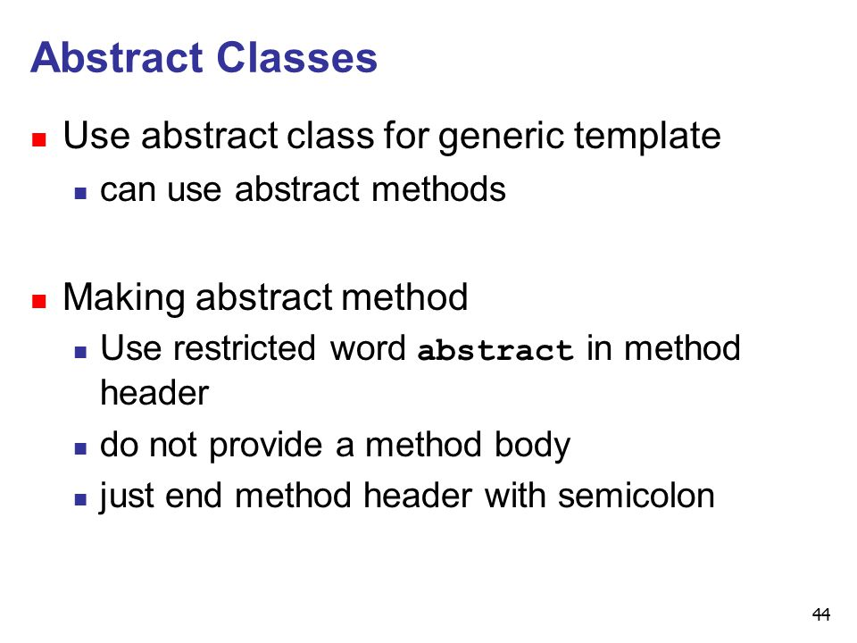 44 Abstract Classes n Use abstract class for generic template n can use abstract methods n Making abstract method n Use restricted word abstract in method header n do not provide a method body n just end method header with semicolon