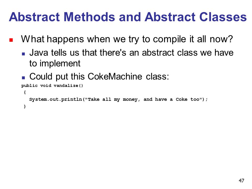 47 Abstract Methods and Abstract Classes n What happens when we try to compile it all now.