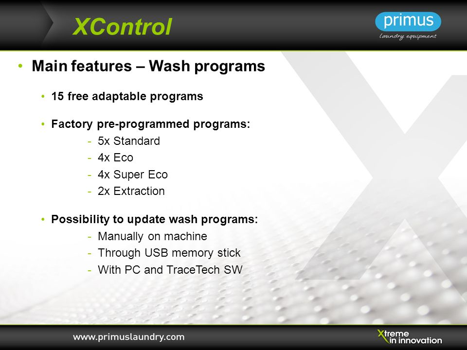 XControl Main features – Wash programs 15 free adaptable programs Factory pre-programmed programs: - 5x Standard - 4x Eco - 4x Super Eco - 2x Extraction Possibility to update wash programs: - Manually on machine - Through USB memory stick - With PC and TraceTech SW