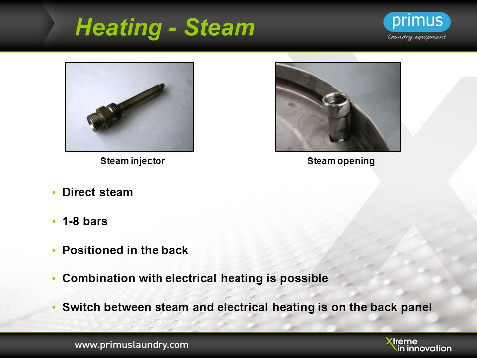 Heating - Steam Direct steam 1-8 bars Positioned in the back Combination with electrical heating is possible Switch between steam and electrical heating is on the back panel Steam injectorSteam opening