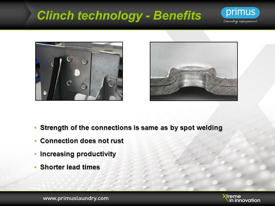 Clinch technology - Benefits Strength of the connections is same as by spot welding Strength of the connections is same as by spot welding Connection does not rust Connection does not rust Increasing productivity Increasing productivity Shorter lead times Shorter lead times