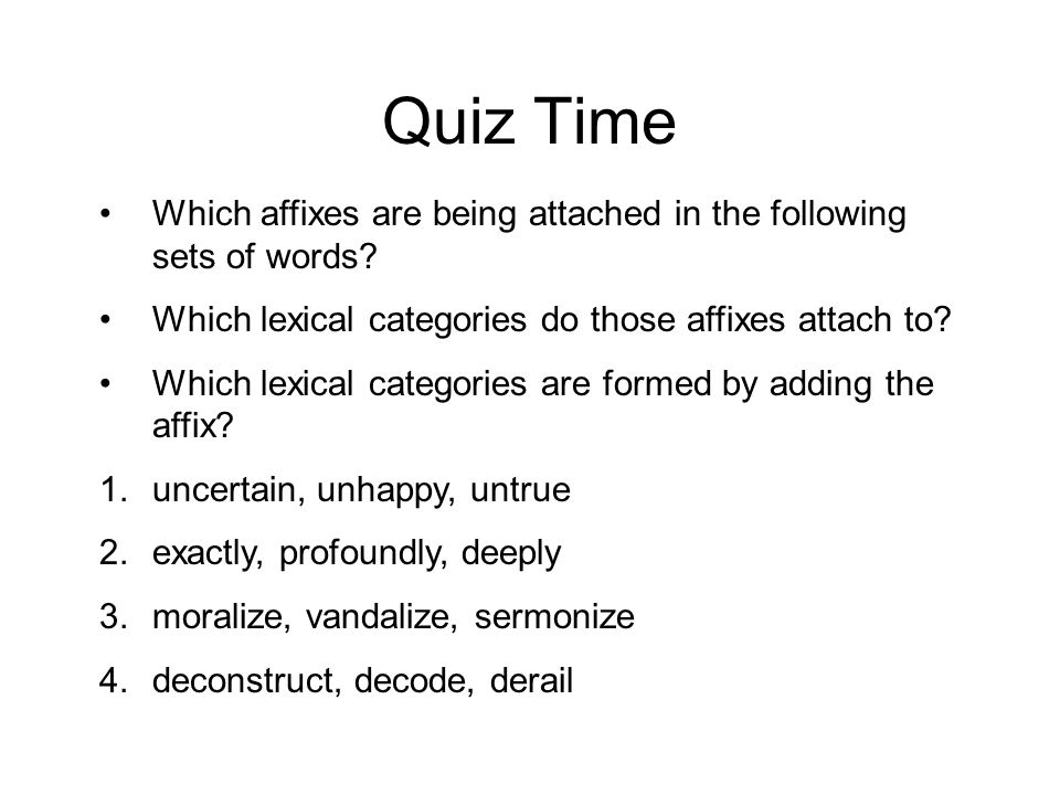 Quiz Time Which affixes are being attached in the following sets of words? Which lexical categories do those affixes attach to? Which lexical categori