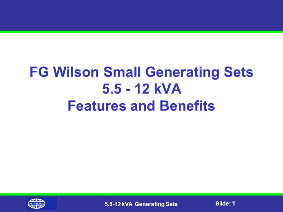 Slide: 1 5.5-12 kVA Generating Sets FG Wilson Small Generating Sets 5.5 - 12 kVA Features and Benefits