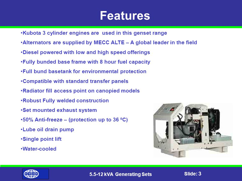 Slide: 3 5.5-12 kVA Generating Sets Features Kubota 3 cylinder engines are used in this genset range Alternators are supplied by MECC ALTE – A global leader in the field Diesel powered with low and high speed offerings Fully bunded base frame with 8 hour fuel capacity Full bund basetank for environmental protection Compatible with standard transfer panels Radiator fill access point on canopied models Robust Fully welded construction Set mounted exhaust system 50% Anti-freeze – (protection up to 36 ºC) Lube oil drain pump Single point lift Water-cooled