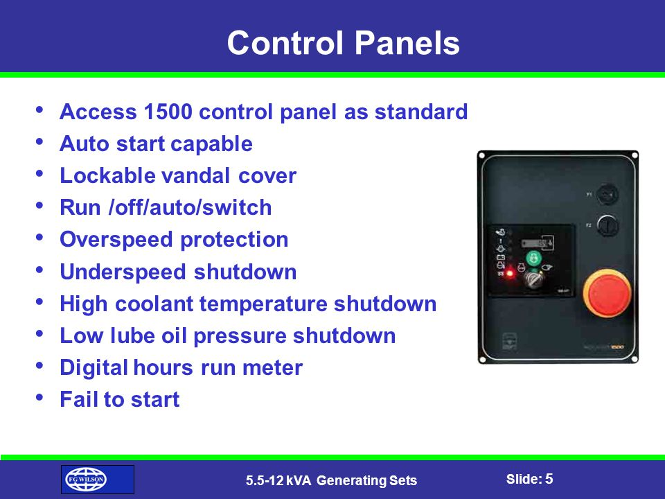 Slide: 5 5.5-12 kVA Generating Sets Control Panels Access 1500 control panel as standard Auto start capable Lockable vandal cover Run /off/auto/switch Overspeed protection Underspeed shutdown High coolant temperature shutdown Low lube oil pressure shutdown Digital hours run meter Fail to start