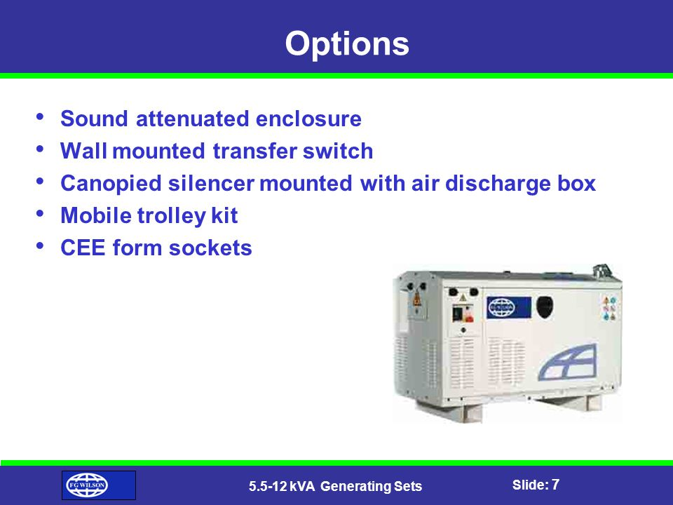 Slide: 7 5.5-12 kVA Generating Sets Options Sound attenuated enclosure Wall mounted transfer switch Canopied silencer mounted with air discharge box Mobile trolley kit CEE form sockets