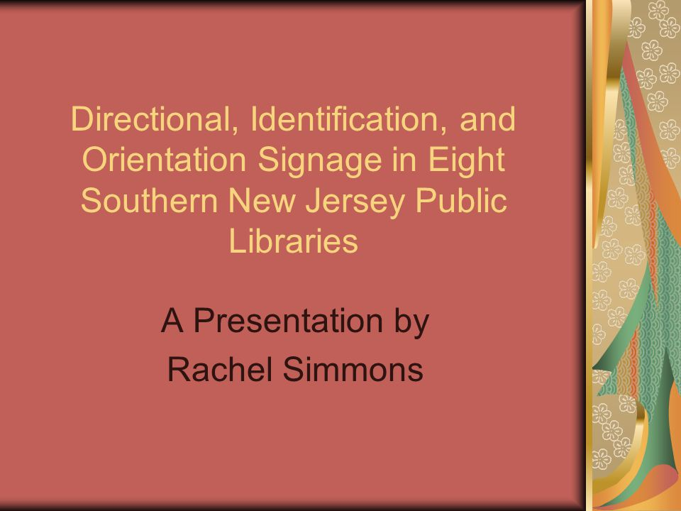 Directional, Identification, and Orientation Signage in Eight Southern New Jersey Public Libraries A Presentation by Rachel Simmons