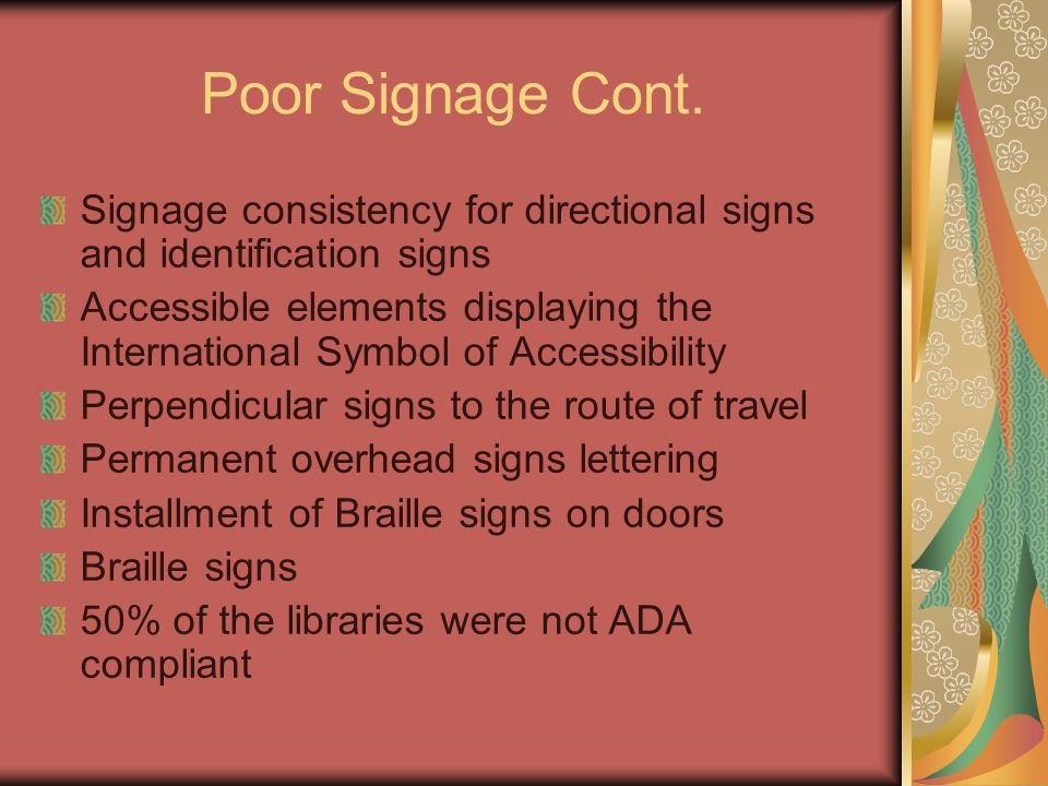Poor Signage Cont. Signage consistency for directional signs and identification signs Accessible elements displaying the International Symbol of Acces