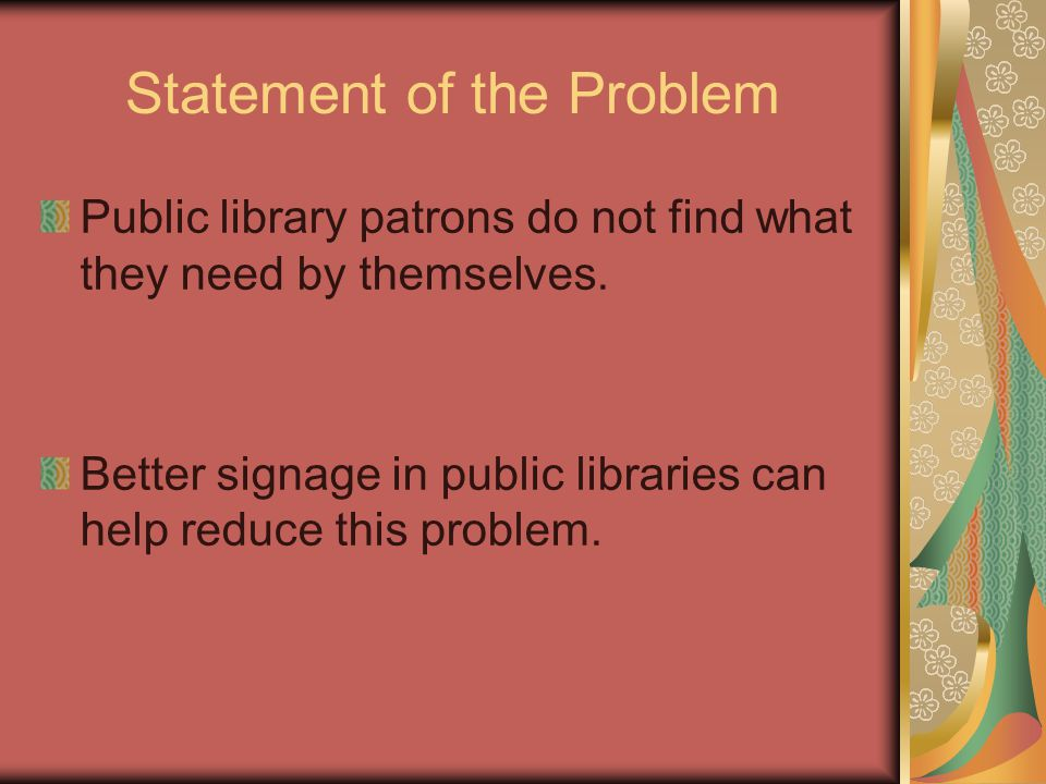 Statement of the Problem Public library patrons do not find what they need by themselves. Better signage in public libraries can help reduce this prob