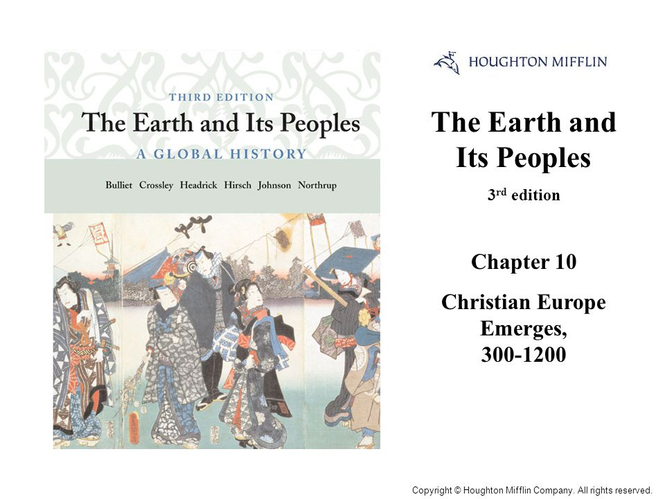 The Earth and Its Peoples 3 rd edition Chapter 10 Christian Europe Emerges, 300-1200 Cover Slide Copyright © Houghton Mifflin Company. All rights rese