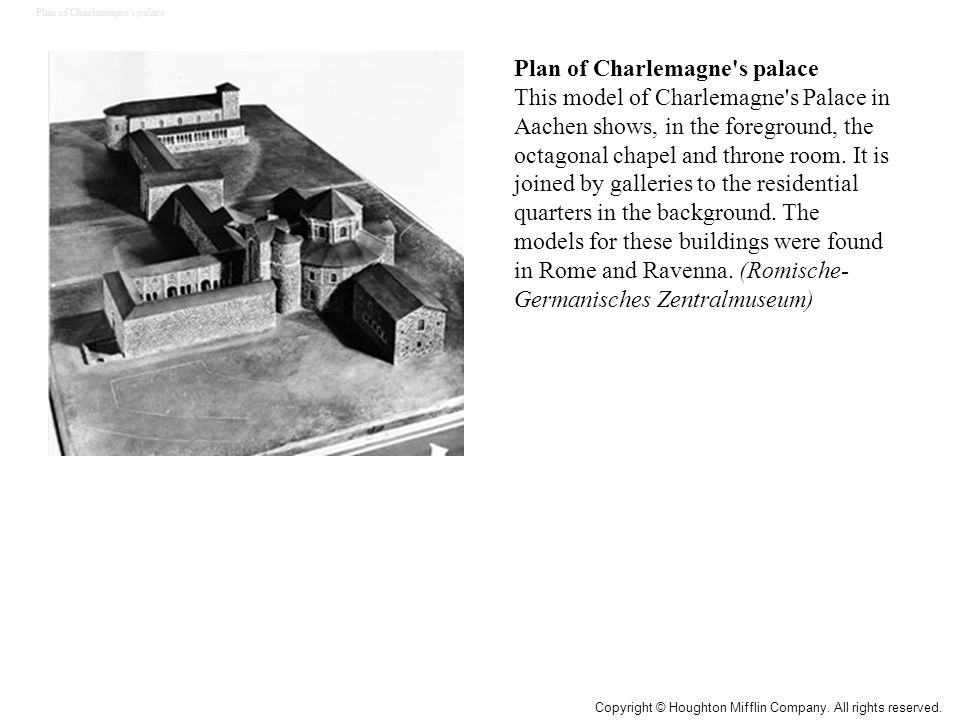 Plan of Charlemagne's palace This model of Charlemagne's Palace in Aachen shows, in the foreground, the octagonal chapel and throne room. It is joined