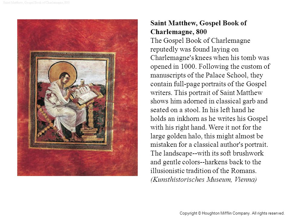 Saint Matthew, Gospel Book of Charlemagne, 800 The Gospel Book of Charlemagne reputedly was found laying on Charlemagne's knees when his tomb was open