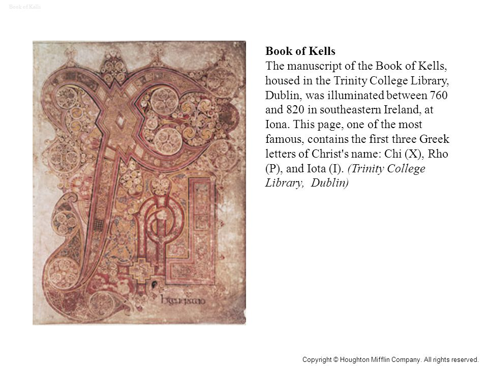 Book of Kells The manuscript of the Book of Kells, housed in the Trinity College Library, Dublin, was illuminated between 760 and 820 in southeastern