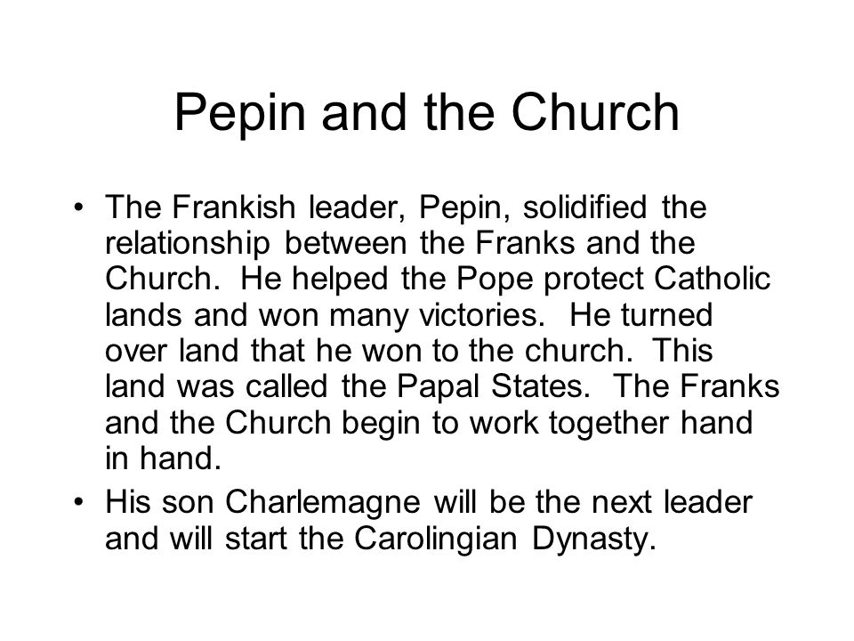 Pepin and the Church The Frankish leader, Pepin, solidified the relationship between the Franks and the Church.