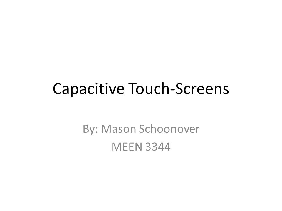 Capacitive Touch-Screens By: Mason Schoonover MEEN 3344