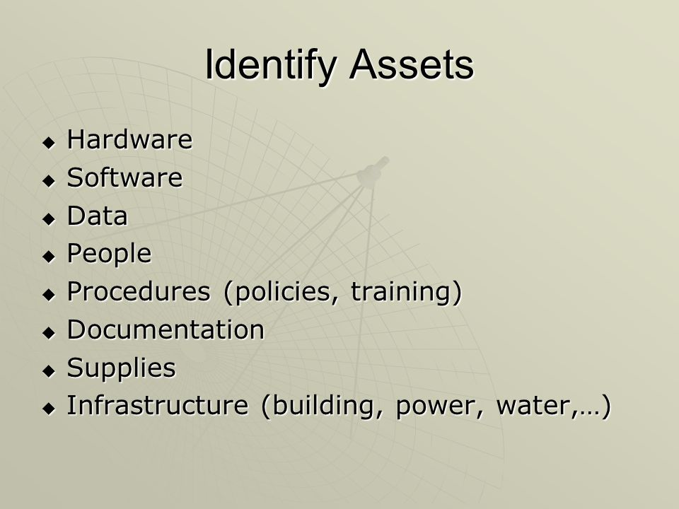 Identify Assets  Hardware  Software  Data  People  Procedures (policies, training)  Documentation  Supplies  Infrastructure (building, power, water,…)