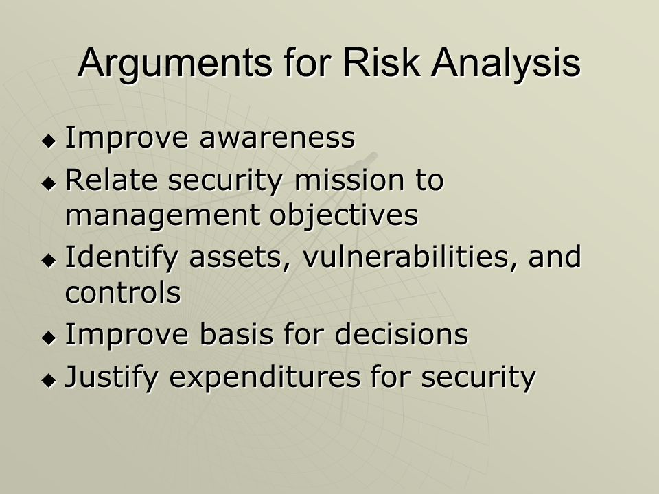Arguments for Risk Analysis  Improve awareness  Relate security mission to management objectives  Identify assets, vulnerabilities, and controls  Improve basis for decisions  Justify expenditures for security