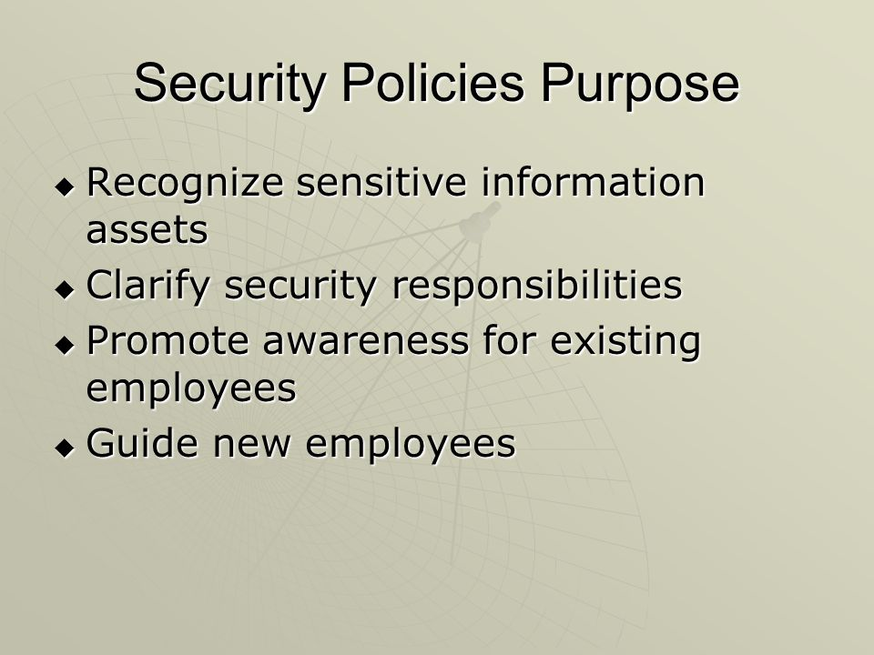 Security Policies Purpose  Recognize sensitive information assets  Clarify security responsibilities  Promote awareness for existing employees  Guide new employees