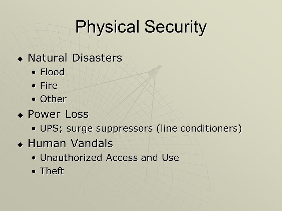 Physical Security  Natural Disasters FloodFlood FireFire OtherOther  Power Loss UPS; surge suppressors (line conditioners)UPS; surge suppressors (line conditioners)  Human Vandals Unauthorized Access and UseUnauthorized Access and Use TheftTheft