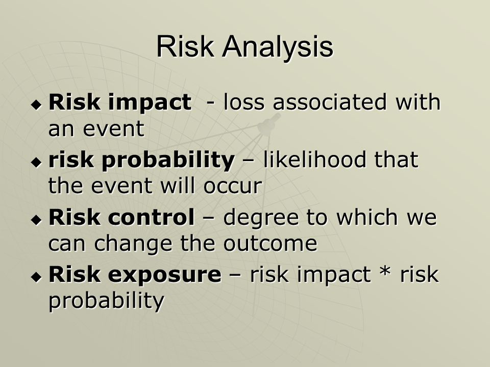 Risk Analysis  Risk impact - loss associated with an event  risk probability – likelihood that the event will occur  Risk control – degree to which we can change the outcome  Risk exposure – risk impact * risk probability