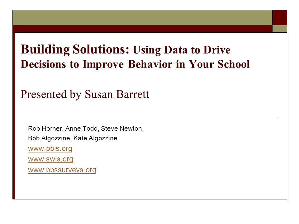 Building Solutions: Using Data to Drive Decisions to Improve Behavior in Your School Presented by Susan Barrett Rob Horner, Anne Todd, Steve Newton, B