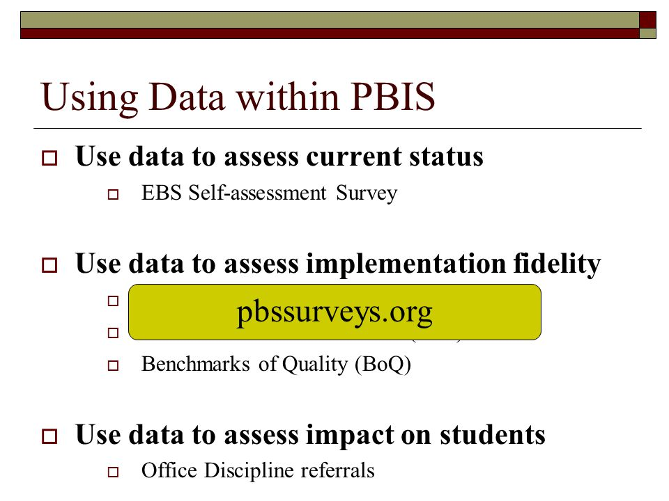 Using Data within PBIS  Use data to assess current status  EBS Self-assessment Survey  Use data to assess implementation fidelity  Team Implementa