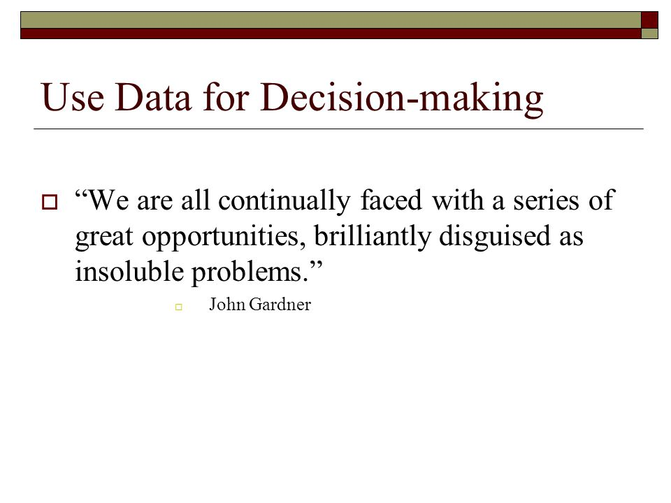 "Use Data for Decision-making  ""We are all continually faced with a series of great opportunities, brilliantly disguised as insoluble problems.""  Joh"
