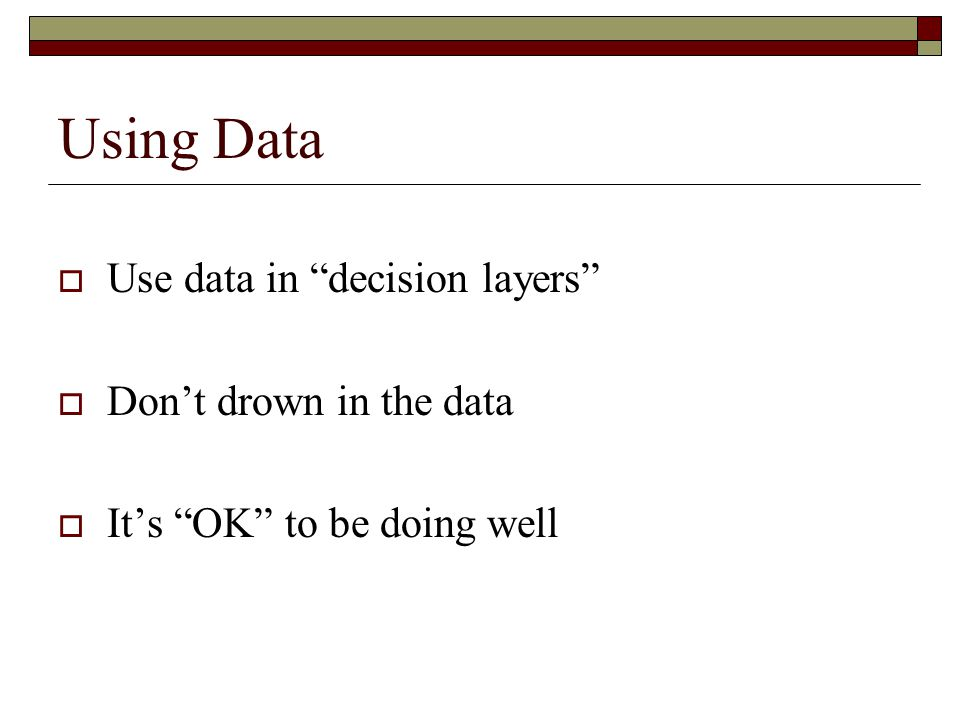 "Using Data  Use data in ""decision layers""  Don't drown in the data  It's ""OK"" to be doing well"
