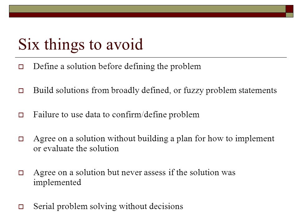 Six things to avoid  Define a solution before defining the problem  Build solutions from broadly defined, or fuzzy problem statements  Failure to u