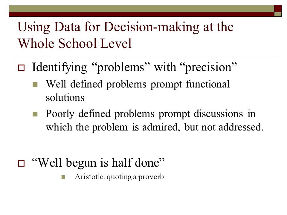 "Using Data for Decision-making at the Whole School Level  Identifying ""problems"" with ""precision"" Well defined problems prompt functional solutions P"