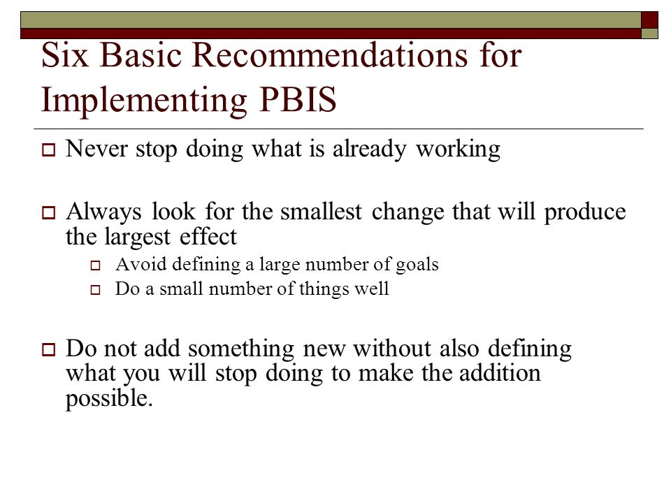 Six Basic Recommendations for Implementing PBIS  Never stop doing what is already working  Always look for the smallest change that will produce the