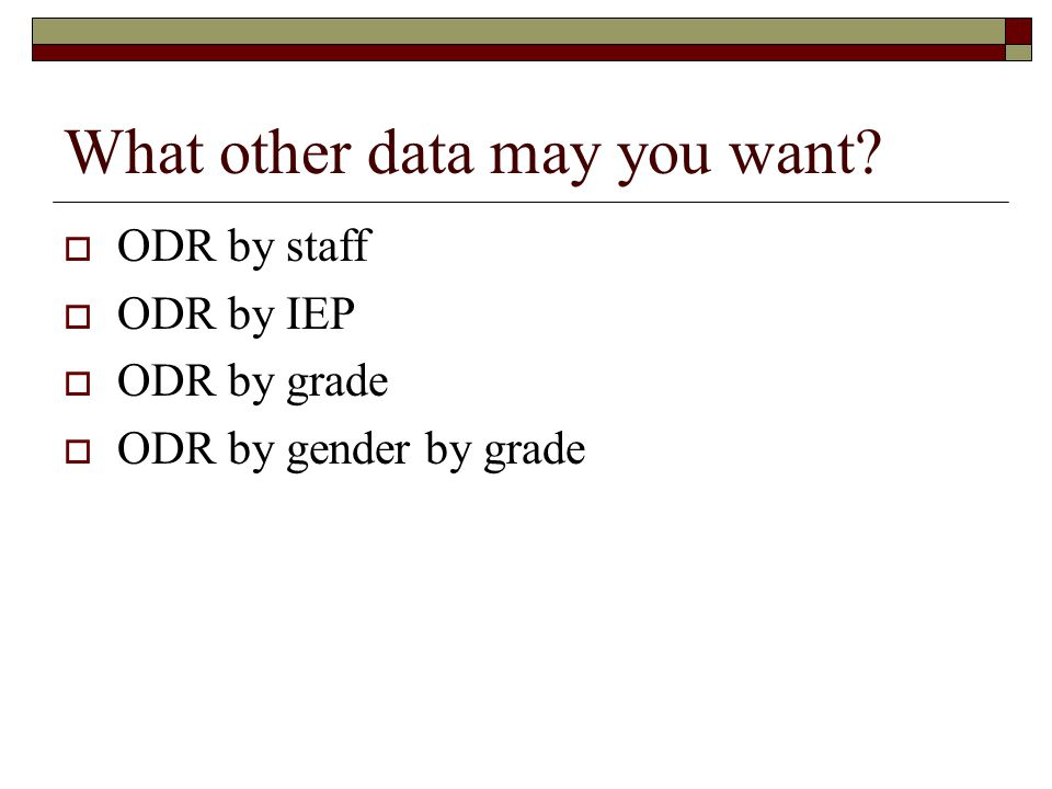What other data may you want?  ODR by staff  ODR by IEP  ODR by grade  ODR by gender by grade